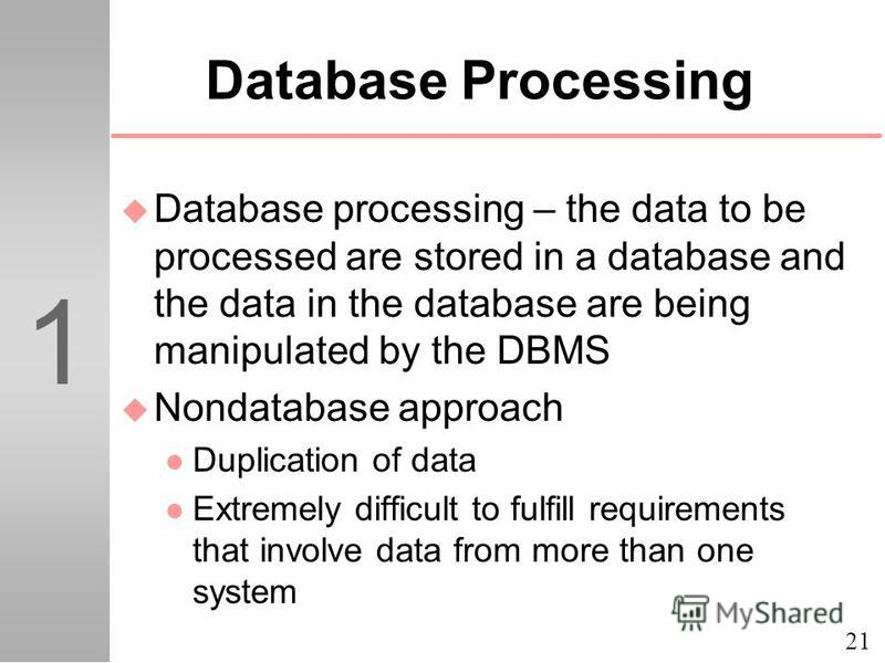 21 1 Database Processing u Database processing – the data to be processed are stored in a database and the data in the database are being manipulated by the DBMS u Nondatabase approach l Duplication of data l Extremely difficult to fulfill requiremen