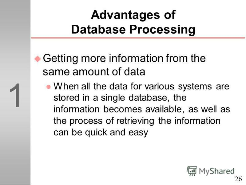 26 1 Advantages of Database Processing u Getting more information from the same amount of data l When all the data for various systems are stored in a single database, the information becomes available, as well as the process of retrieving the inform