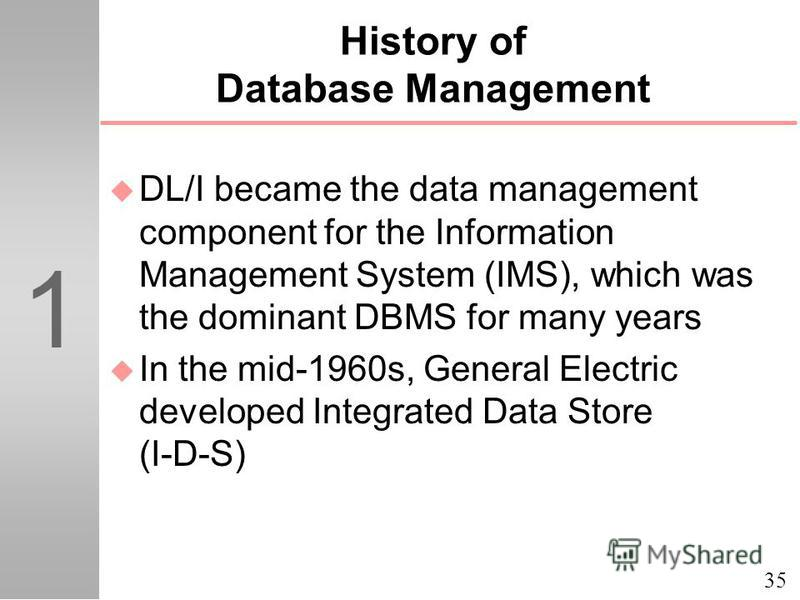 35 1 History of Database Management u DL/I became the data management component for the Information Management System (IMS), which was the dominant DBMS for many years u In the mid-1960s, General Electric developed Integrated Data Store (I-D-S)