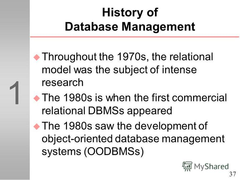 37 1 History of Database Management u Throughout the 1970s, the relational model was the subject of intense research u The 1980s is when the first commercial relational DBMSs appeared u The 1980s saw the development of object-oriented database manage