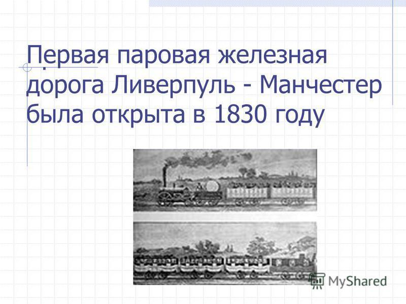 Первая паровая железная дорога Ливерпуль - Манчестер была открыта в 1830 году.