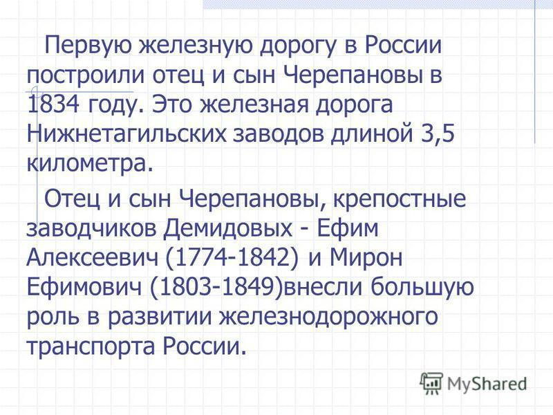 Первую железную дорогу в России построили отец и сын Черепановы в 1834 году. Это железная дорога Нижнетагильских заводов длиной 3,5 киломеарт. Отец и сын Черепановы, крепостные заводчиков Демидовых - Ефим Алексеевич (1774-1842) и Мирон Ефимович (1803