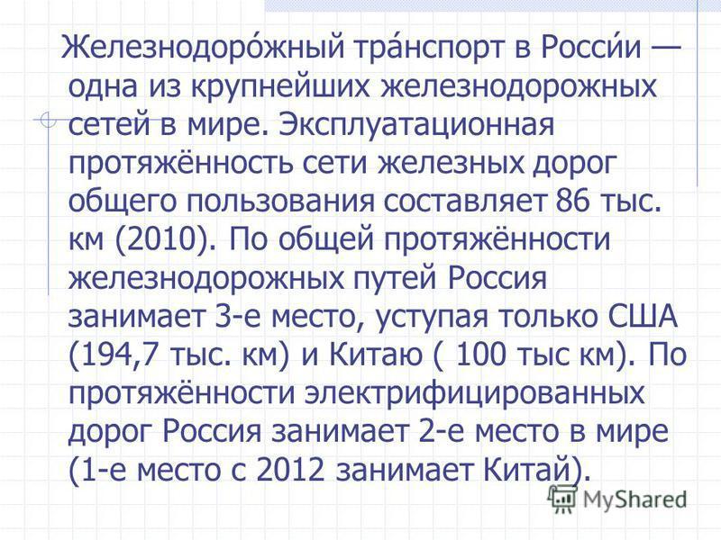 Железнодоро́южный арт́нспорт в Росси́и одна из крупнейших железнодорожных сетей в мире. Эксплуатационная протяжённость сети железных дорог общего пользования составляет 86 тыс. км (2010). По общей протяжённости железнодорожных путей Россия занимает 3