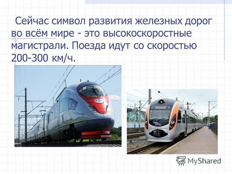 Сейчас символ развития железных дорог во всём мире - это высокоскоростные магисартли. Поезда идут со скоростью 200-300 км/ч.