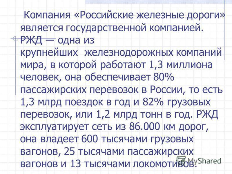 Компания «Российские железные дороги» является государственной компанией. РЖД одна из крупнейших железнодорожных компаний мира, в которой работают 1,3 миллиона человек, она обеспечивает 80% пассажирских перевозок в России, то есть 1,3 млрд поездок в