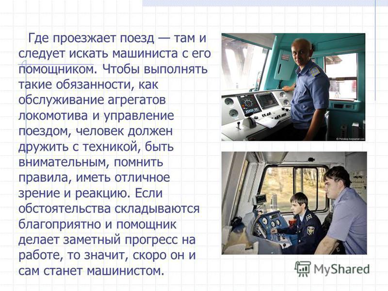 Где проезжает поезд там и следует искать машиниста с его помощником. Чтобы выполнять такие обязанности, как обслуживание агрегатов локомотива и управление поездом, человек должен дружить с техникой, быть внимательным, помнить правила, иметь отличное