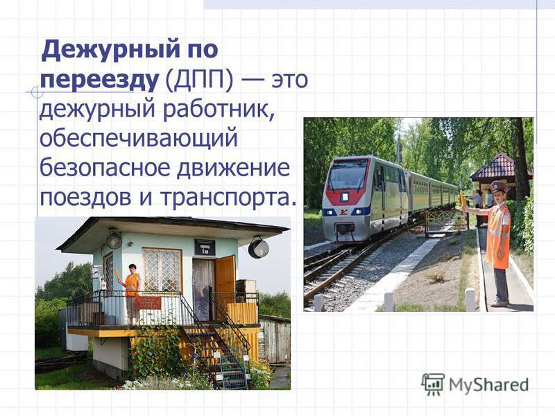 Дежурный по переезду (ДПП) это дежурный работник, обеспечивающий безопасное движение поездов и артнспорта.
