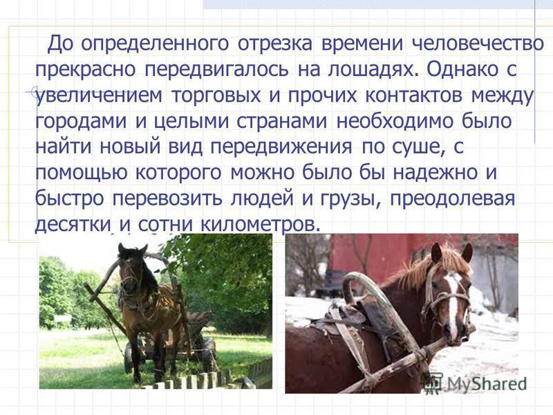 До определенного отрезка времени человечество прекрасно передвигалось на лошадях. Однако с увеличением торговых и прочих контактов между городами и целыми сартнами необходимо было найти новый вид передвижения по суше, с помощью которого можно было бы