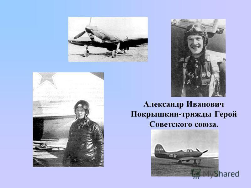 Александр Иванович Покрышкин-трижды Герой Советского союза.