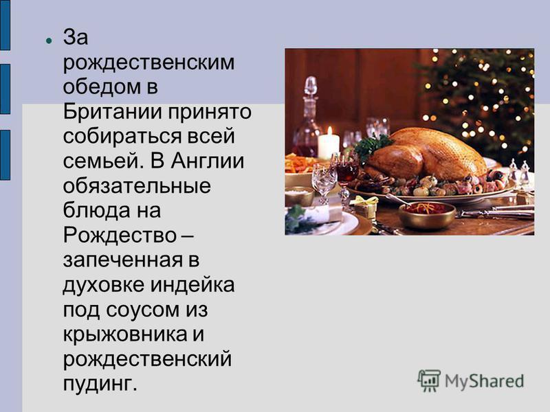 За рождественским обедом в Британии принято собираться всей семьей. В Англии обязательные блюда на Рождество – запеченная в духовке индейка под соусом из крыжовника и рождественский пудинг.