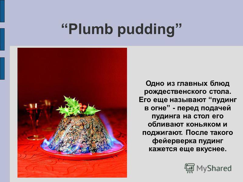 Plumb pudding Одно из главных блюд рождественского стола. Его еще называют пудинг в огне - перед подачей пудинга на стол его обливают коньяком и поджигают. После такого фейерверка пудинг кажется еще вкуснее.