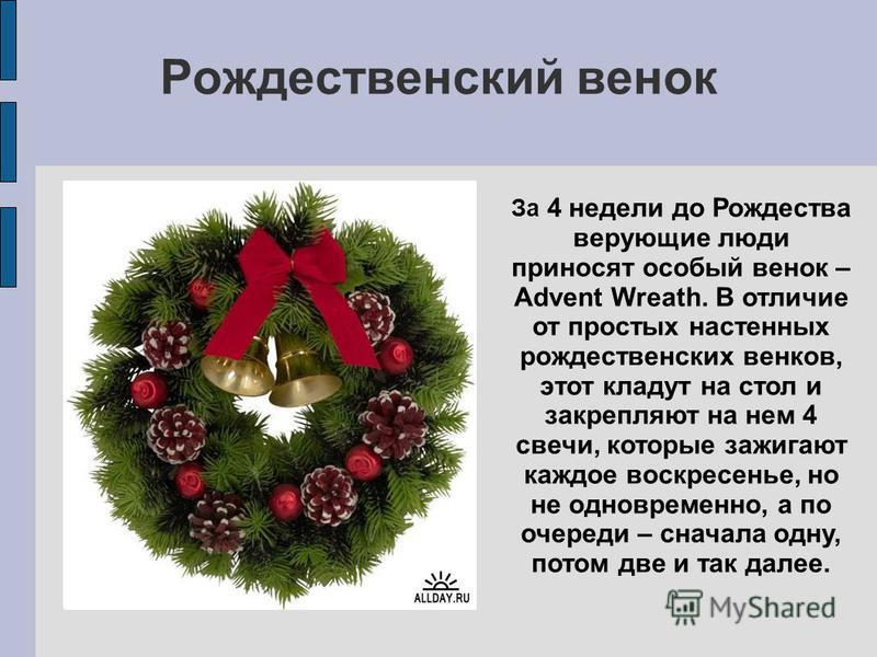 Рождественский венок За 4 недели до Рождества верующие люди приносят особый венок – Advent Wreath. В отличие от простых настенных рождественских венков, этот кладут на стол и закрепляют на нем 4 свечи, которые зажигают каждое воскресенье, но не однов