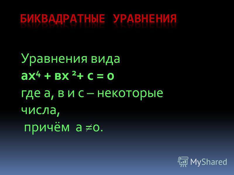 Уравнения вида ах 4 + вх 2 + с = 0 где а, в и с – некоторые числа, причём а =0.