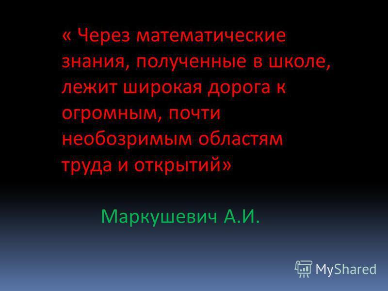 « Через математические знания, полученные в школе, лежит широкая дорога к огромным, почти необозримым областям труда и открытий» Маркушевич А.И.