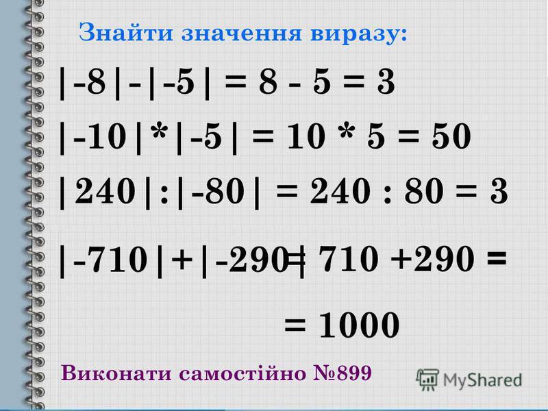 Знайти значення виразу: |-8|-|-5| |-10|*|-5| |240|:|-80| |-710|+|-290| = 8 - 5 = 3 = 10 * 5 = 50 = 240 : 80 = 3 = 710 +290 = = 1000 Виконати самостійно 899