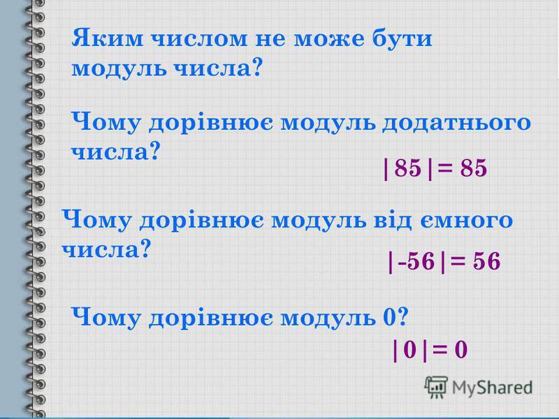 Яким числом не може бути модуль числа? Чому дорівнює модуль додатнього числа? Чому дорівнює модуль від ємного числа? Чому дорівнює модуль 0? |85|= 85 |-56|= 56 |0|= 0