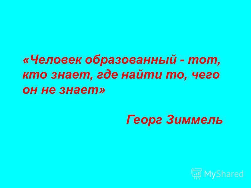 «Человек образованный - тот, кто знает, где найти то, чего он не знает» Георг Зиммель