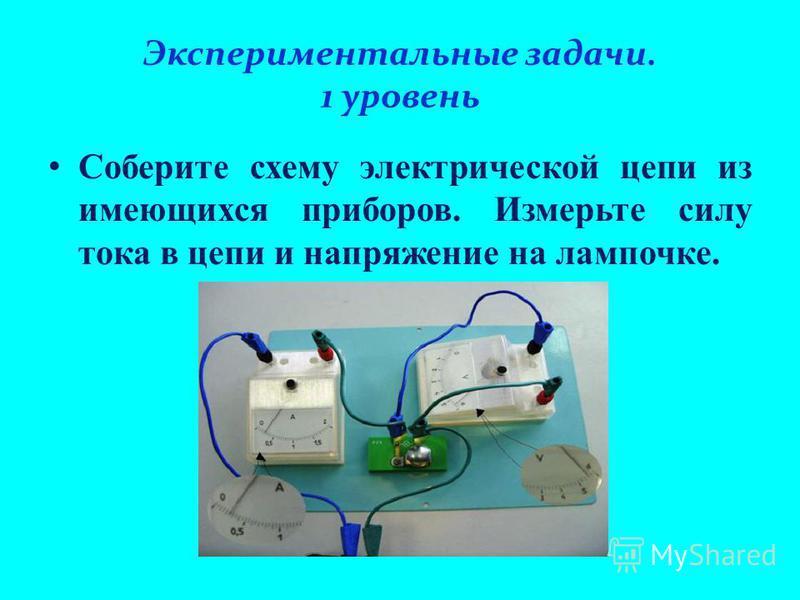 Экспериментальные задачи. 1 уровень Соберите схему электрической цепи из имеющихся приборов. Измерьте силу тока в цепи и напряжение на лампочке.