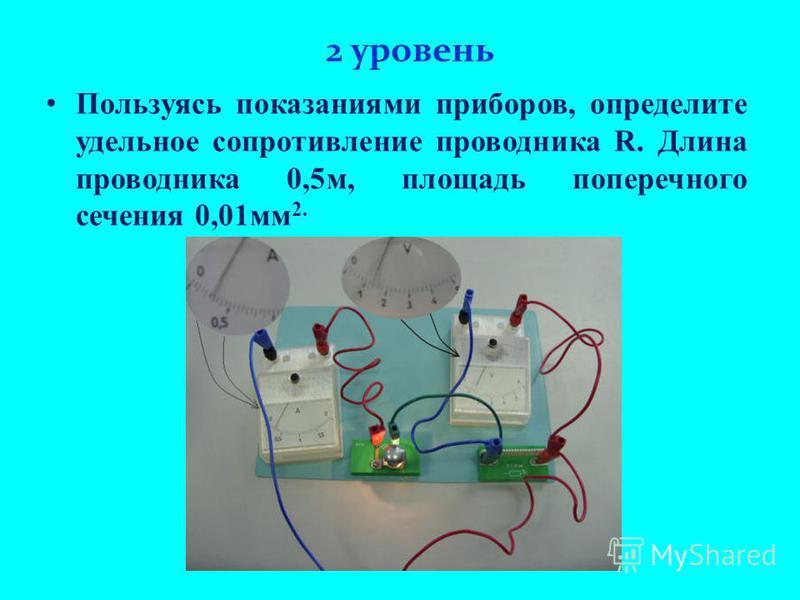2 уровень Пользуясь показаниями приборов, определите удельное сопротивление проводника R. Длина проводника 0,5 м, площадь поперечного сечения 0,01 мм 2.