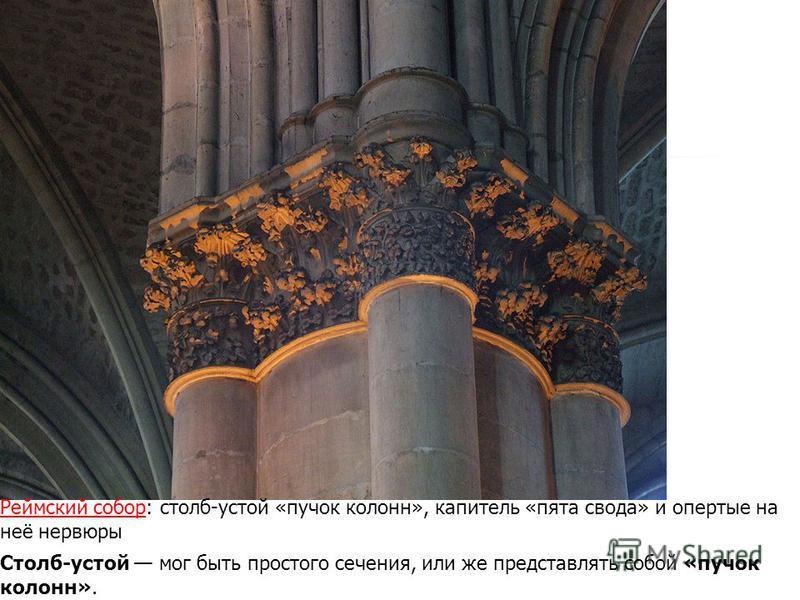 Столб-устой мог быть простого сечения, или же представлять собой «пучок колонн». Реймский собор Реймский собор: столб-устой «пучок колонн», капитель «пята свода» и опертые на неё нервюры