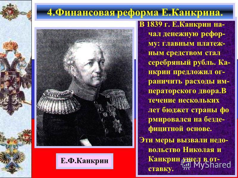 В 1839 г. Е.Какрин на- чал денежную реформу: главным платежным средством стал серебряный рубль. Ка- крин предложил ограничить расходы императорского двора.В течение нескольких лет бюджет страны формировался на без дефицитной основе. Эти меры вызвали