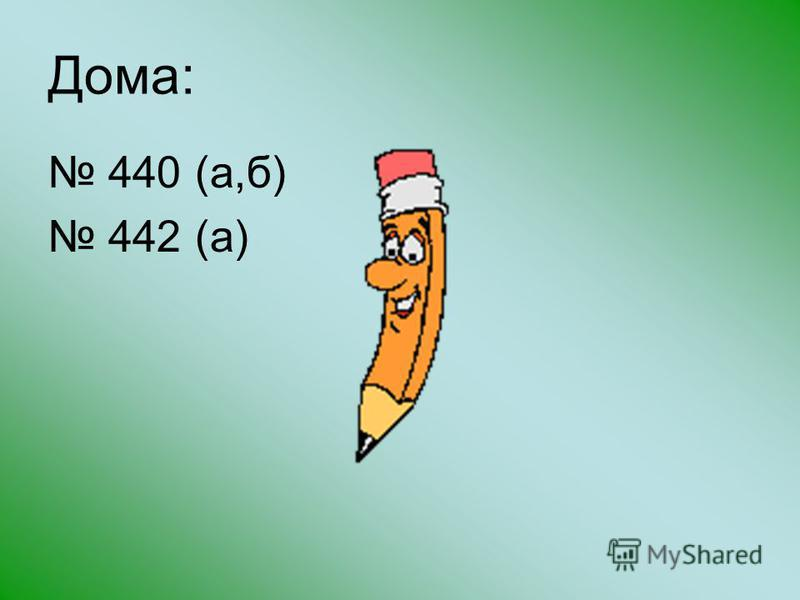 Дома: 440 (а,б) 442 (а)