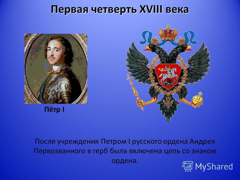 Первая четверть XVIII века Пётр I После учреждения Петром I русского ордена Андрея Первозванного в герб была включена цепь со знаком ордена.