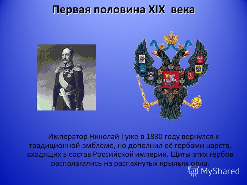 Первая половина XIX века Император Николай I уже в 1830 году вернулся к традиционной эмблеме, но дополнил её гербами царств, входящих в состав Российской империи. Щиты этих гербов располагались на распахнутых крыльях орла.