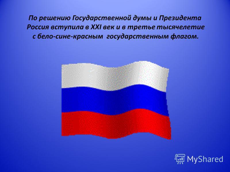 По решению Государственной думы и Президента Россия вступила в XXI век и в третье тысячелетие с бело-сине-красным государственным флагом.
