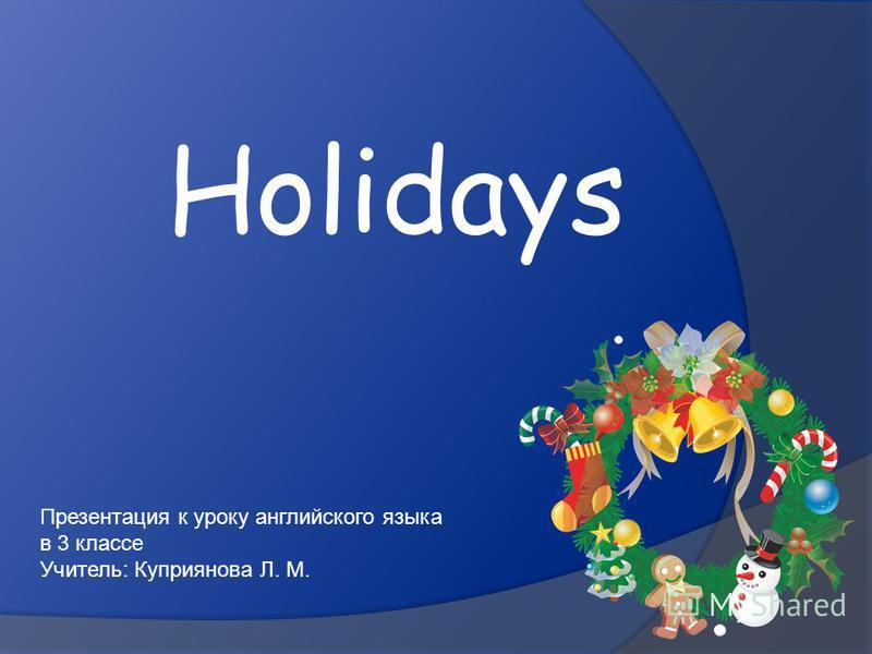 Holidays Презентация к уроку английского языка в 3 классе Учитель: Куприянова Л. М.