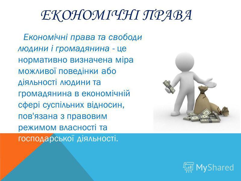ЕКОНОМІЧНІ ПРАВА Економічні права та свободи людини і громадянина - це нормативно визначена міра можливої поведінки або діяльності людини та громадянина в економічній сфері суспільних відносин, пов'язана з правовим режимом власності та господарської