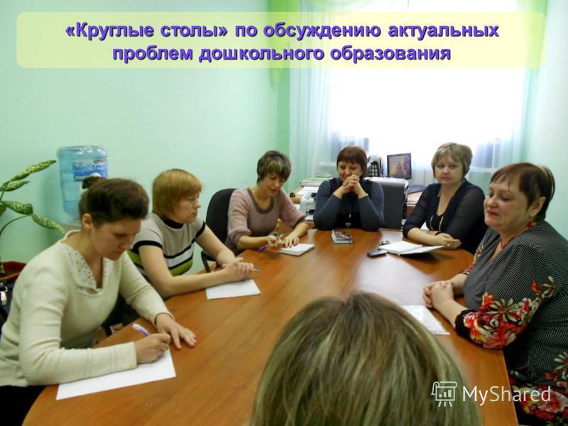«Круглые столы» по обсуждению актуальных проблем дошкольного образования