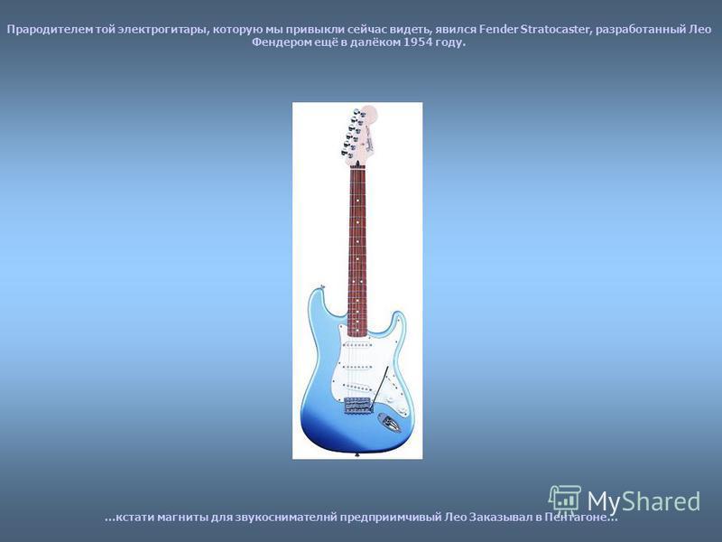 Прародителем той электрогитары, которую мы привыкли сейчас видеть, явился Fender Stratocaster, разработанный Лео Фендером ещё в далёком 1954 году. …кстати магниты для звукоснимателей предприимчивый Лео Заказывал в Пентагоне…