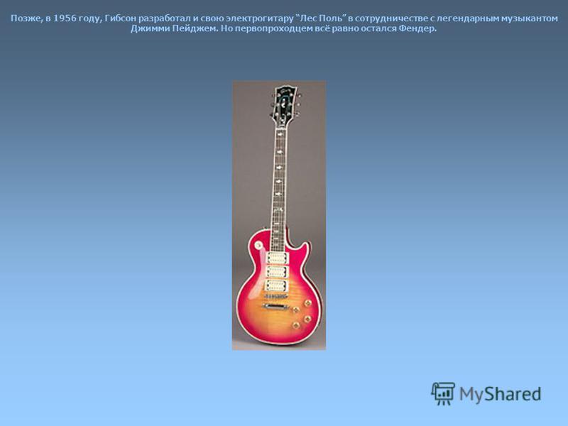 Позже, в 1956 году, Гибсон разработал и свою электрогитару Лес Поль в сотрудничестве с легендарным музыкантом Джимми Пейджем. Но первопроходцем всё равно остался Фендер.