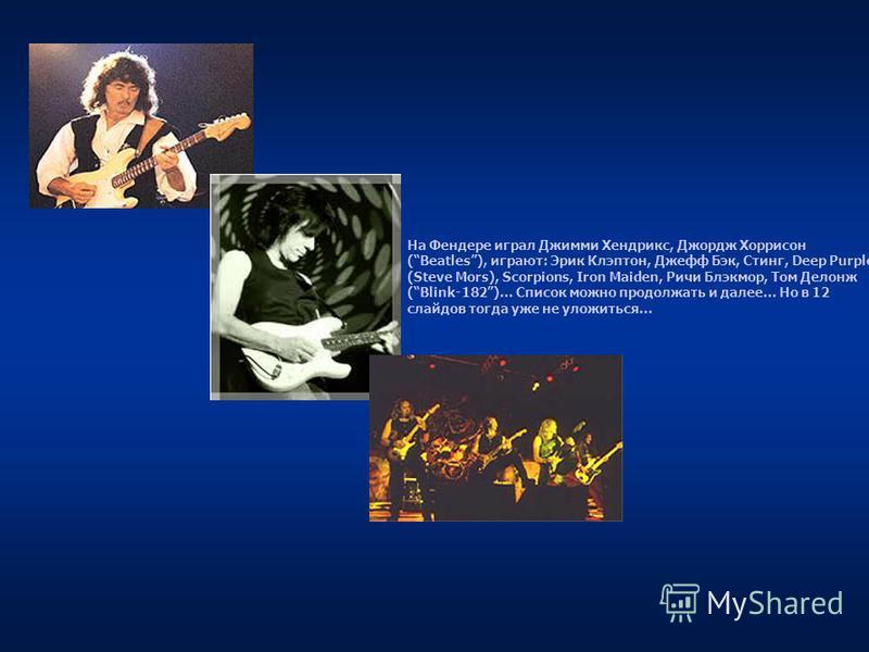 На Фендере играл Джимми Хендрикс, Джордж Хоррисон (Beatles), играют: Эрик Клэптон, Джефф Бэк, Стинг, Deep Purple (Steve Mors), Scorpions, Iron Maiden, Ричи Блэкмор, Том Делонж (Blink-182)… Список можно продолжать и далее… Но в 12 слайдов тогда уже не