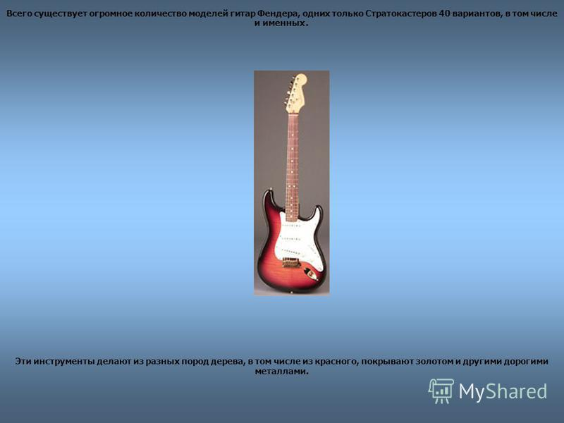 Всего существует огромное количество моделей гитар Фендера, одних только Стратокастеров 40 вариантов, в том числе и именных. Эти инструменты делают из разных пород дерева, в том числе из красного, покрывают золотом и другими дорогими металлами.