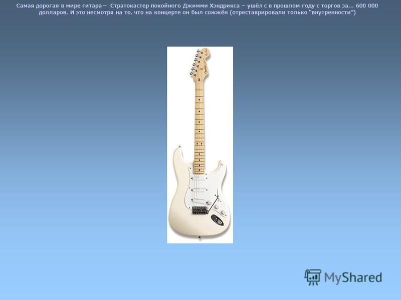 Самая дорогая в мире гитара – Стратокастер покойного Джимми Хэндрикса – ушёл с в прошлом году с торгов за… 600 000 долларов. И это несмотря на то, что на концерте он был сожжён (отреставрировали только внутренности)