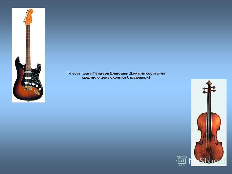 То есть, цена Фендера Дядюшки Джимми составила среднюю цену скрипки Страдевари!