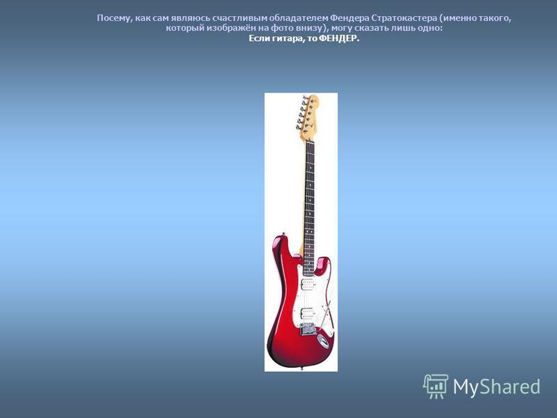 Посему, как сам являюсь счастливым обладателем Фендера Стратокастера (именно такого, который изображён на фото внизу), могу сказать лишь одно: Если гитара, то ФЕНДЕР.