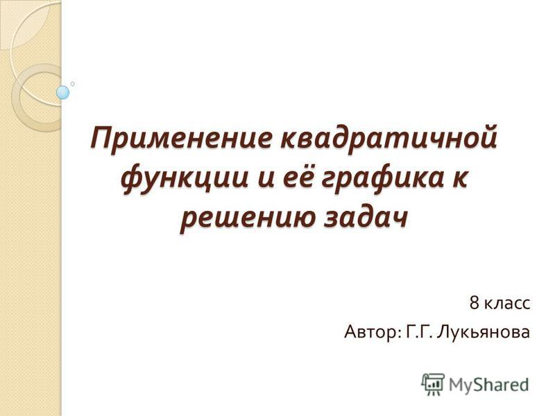 Применение квадратичной функции и её графика к решению задач 8 класс Автор : Г. Г. Лукьянова