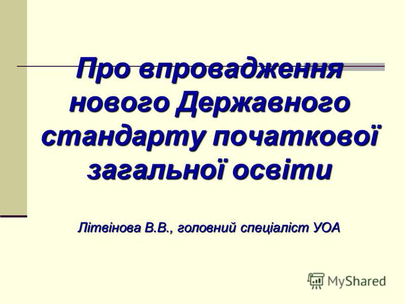 Про впровадження нового Державного стандарту початкової загальної освіти Літвінова В.В., головний спеціаліст УОА