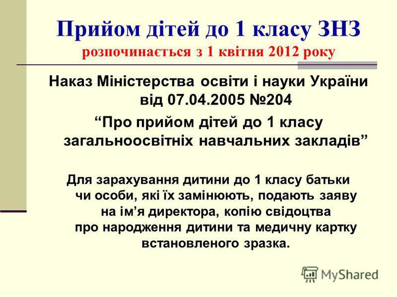 Прийом дітей до 1 класу ЗНЗ розпочинається з 1 квітня 2012 року Наказ Міністерства освіти і науки України від 07.04.2005 204 Про прийом дітей до 1 класу загальноосвітніх навчальних закладів Для зарахування дитини до 1 класу батьки чи особи, які їх за