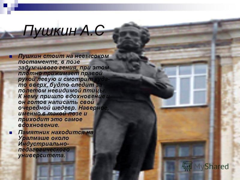 Пушкин А.С Пушкин стоит на невысоком постаменте, в позе задумчивого гения, при этом плотно прижимает правой рукой левую и смотрит куда- то вверх, будто следит за полетом невидимой птицы. К нему пришло вдохновение и он готов написать свой очередной ше