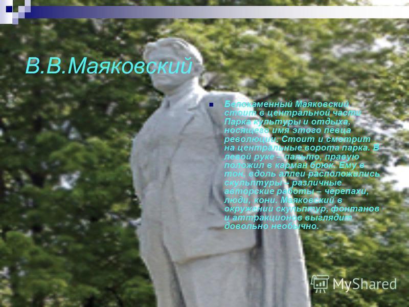 В.В.Маяковский Белокаменный Маяковский стоит в центральной части Парка культуры и отдыха, носящего имя этого певца революции. Стоит и смотрит на центральные ворота парка. В левой руке – пальто, правую положил в карман брюк. Ему в тон, вдоль аллеи рас
