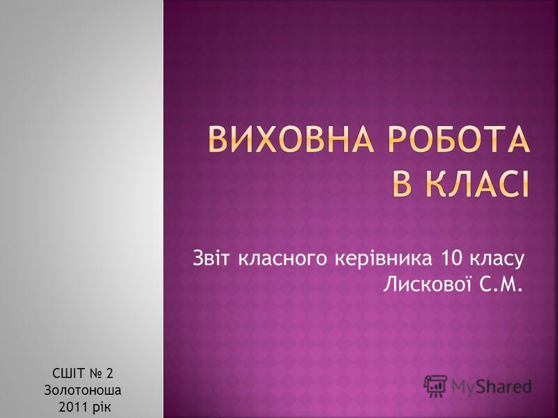 Звіт класного керівника 10 класу Лискової С.М. СШІТ 2 Золотоноша 2011 рік