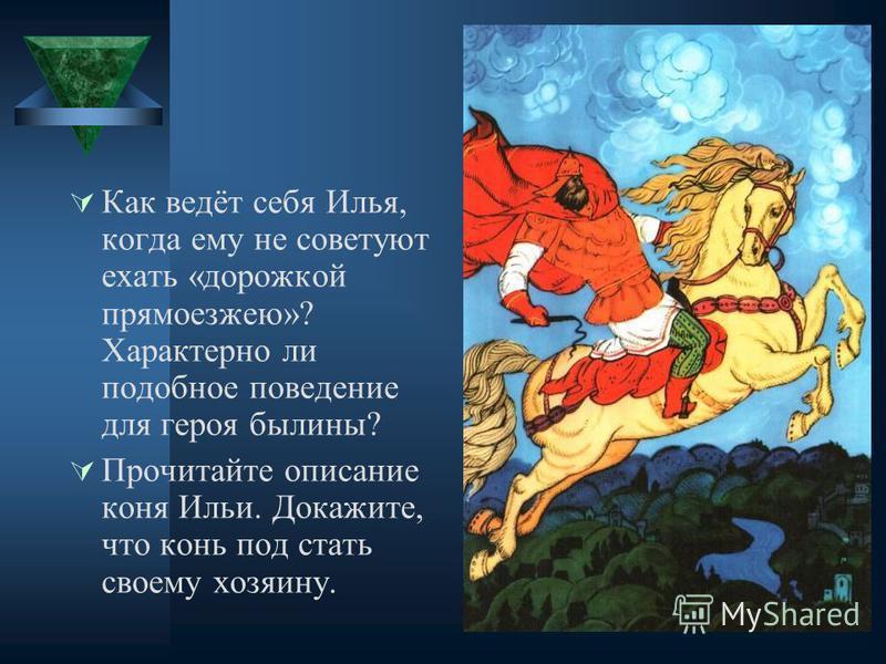 Как ведёт себя Илья, когда ему не советуют ехать «дорожкой прямоезжею»? Характерно ли подобное поведение для героя былины? Прочитайте описание коня Ильи. Докажите, что конь под стать своему хозяину.