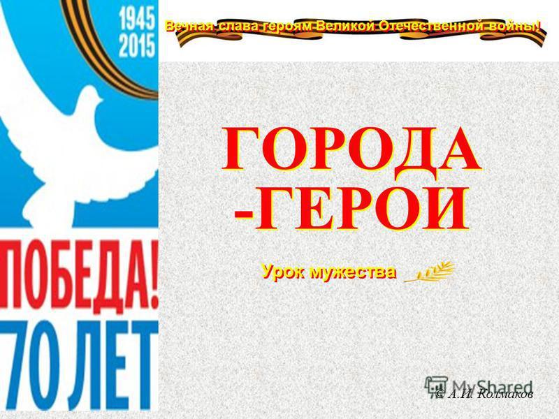 Вечная слава героям Великой Отечественной войны! Урок мужества ГОРОДА -ГЕРОИ © А.И. Колмаков