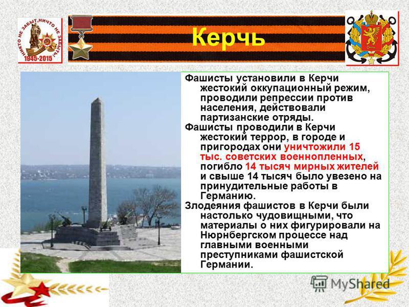 Керчь Фашисты установили в Керчи жестокий оккупационный режим, проводили репрессии против населения, действовали партизанские отряды. Фашисты проводили в Керчи жестокий террор, в городе и пригородах они уничтожили 15 тыс. советских военнопленных, пог