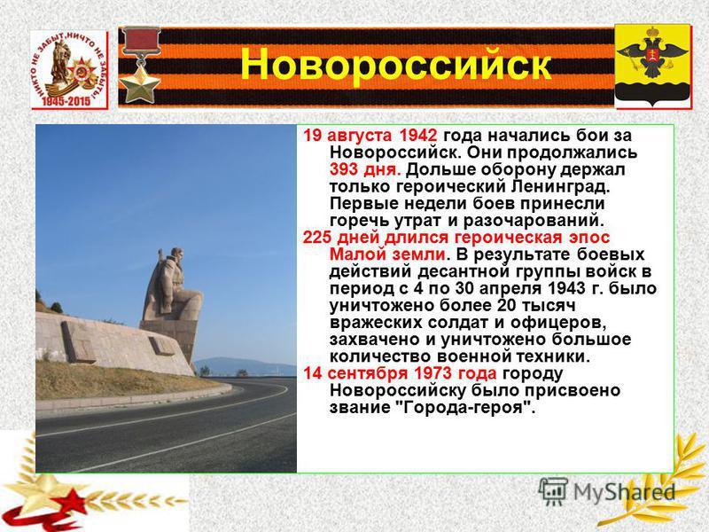 Новороссийск 19 августа 1942 года начались бои за Новороссийск. Они продолжались 393 дня. Дольше оборону держал только героический Ленинград. Первые недели боев принесли горечь утрат и разочарований. 225 дней длился героическая эпос Малой земли. В ре