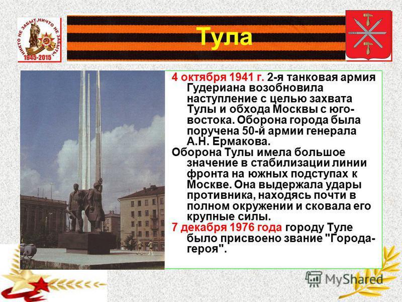 Тула 4 октября 1941 г. 2-я танковая армия Гудериана возобновила наступление с целью захвата Тулы и обхода Москвы с юго- востока. Оборона города была поручена 50-й армии генерала А.Н. Ермакова. Оборона Тулы имела большое значение в стабилизации линии
